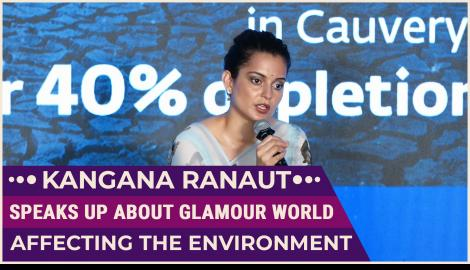 Kangana Ranaut talks about how the glamour world has become dangerous for the environment